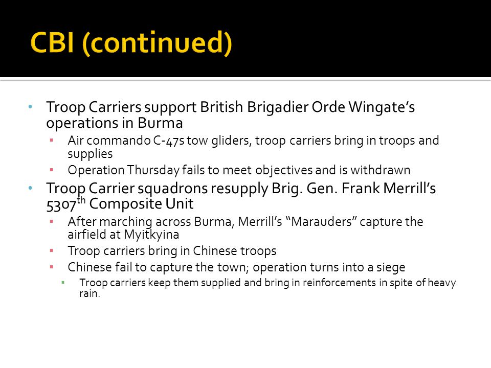 CBI (continued) Troop Carriers support British Brigadier Orde Wingate's operations in Burma.