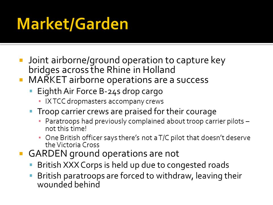 Market/Garden Joint airborne/ground operation to capture key bridges across the Rhine in Holland. MARKET airborne operations are a success.