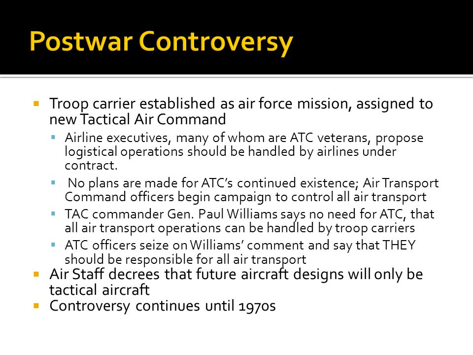 Postwar Controversy Troop carrier established as air force mission, assigned to new Tactical Air Command.