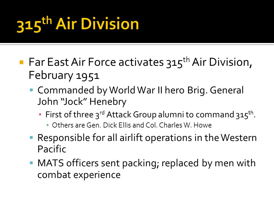 315th Air Division Far East Air Force activates 315th Air Division, February 1951. Commanded by World War II hero Brig. General John Jock Henebry.