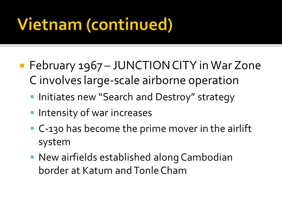 Vietnam (continued) February 1967 – JUNCTION CITY in War Zone C involves large-scale airborne operation.