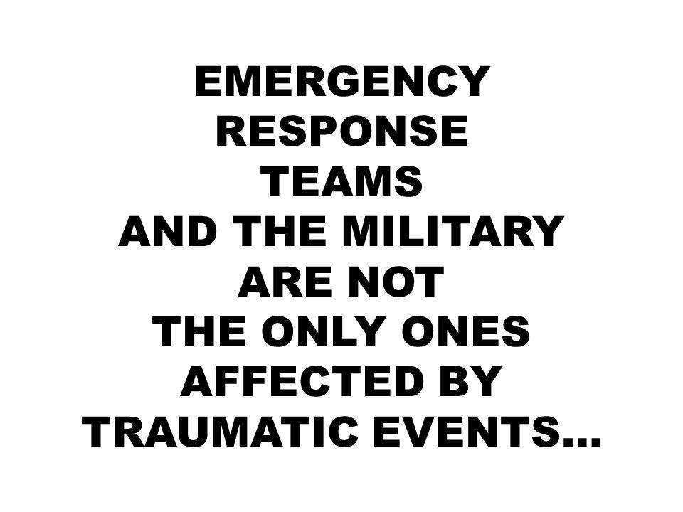 EMERGENCY RESPONSE TEAMS AND THE MILITARY ARE NOT THE ONLY ONES AFFECTED BY TRAUMATIC EVENTS…