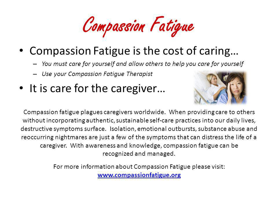 Compassion Fatigue Compassion Fatigue is the cost of caring…