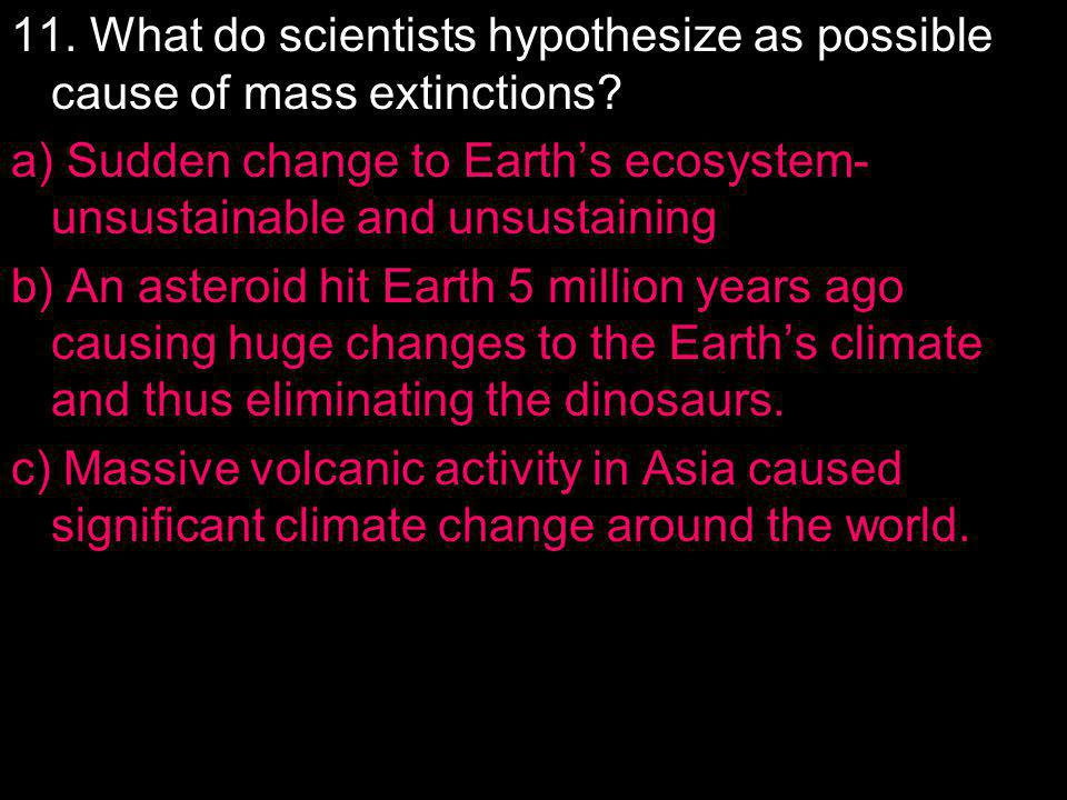 11. What do scientists hypothesize as possible cause of mass extinctions