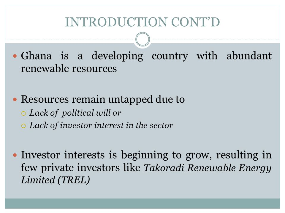 INTRODUCTION CONT'D Ghana is a developing country with abundant renewable resources. Resources remain untapped due to.