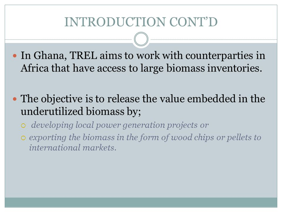 INTRODUCTION CONT'D In Ghana, TREL aims to work with counterparties in Africa that have access to large biomass inventories.