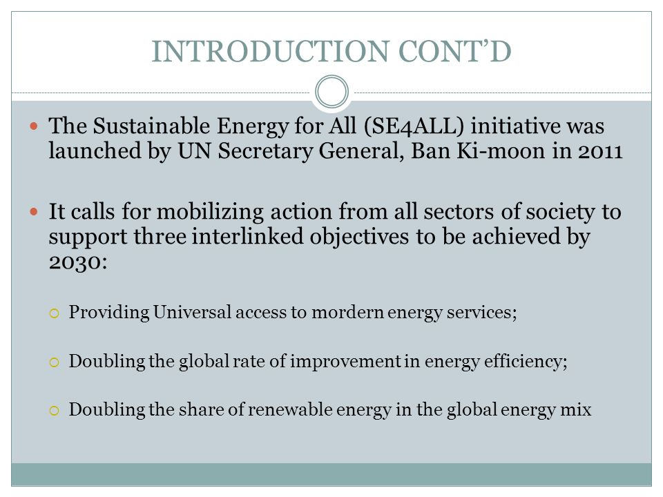 INTRODUCTION CONT'D The Sustainable Energy for All (SE4ALL) initiative was launched by UN Secretary General, Ban Ki-moon in 2011.