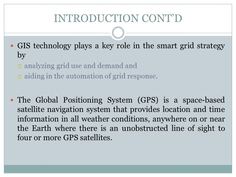 INTRODUCTION CONT'D GIS technology plays a key role in the smart grid strategy by. analyzing grid use and demand and.