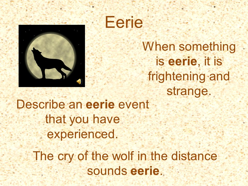 Eerie When something is eerie, it is frightening and strange.