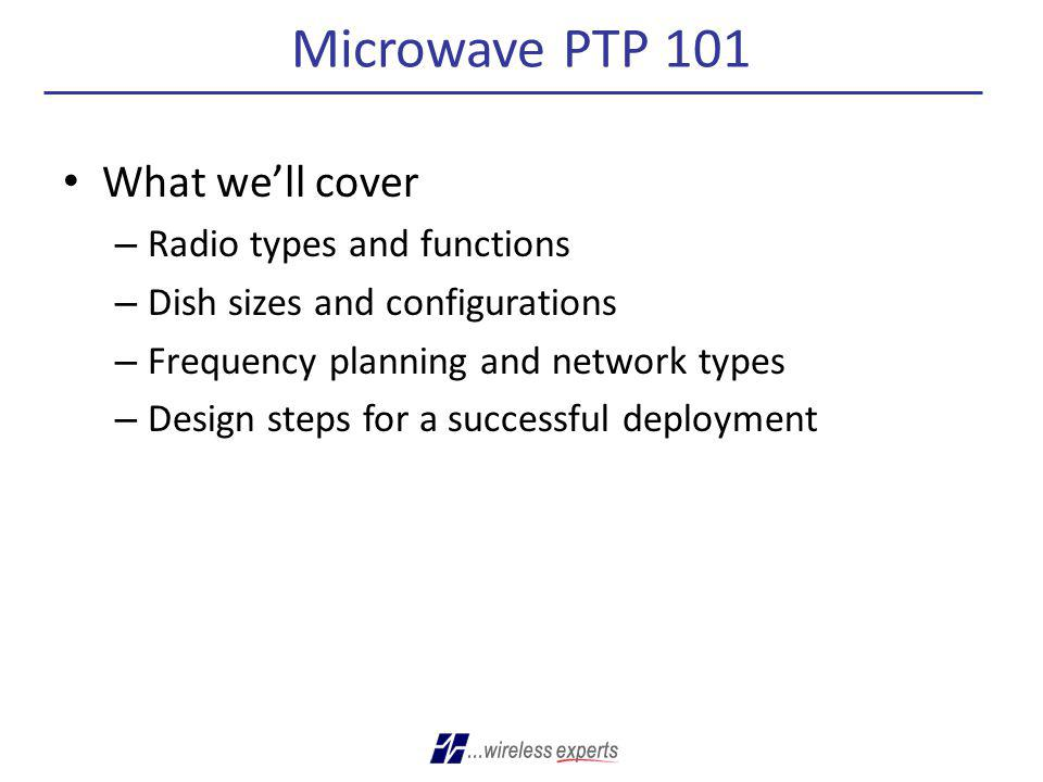 Microwave PTP 101 What we'll cover Radio types and functions