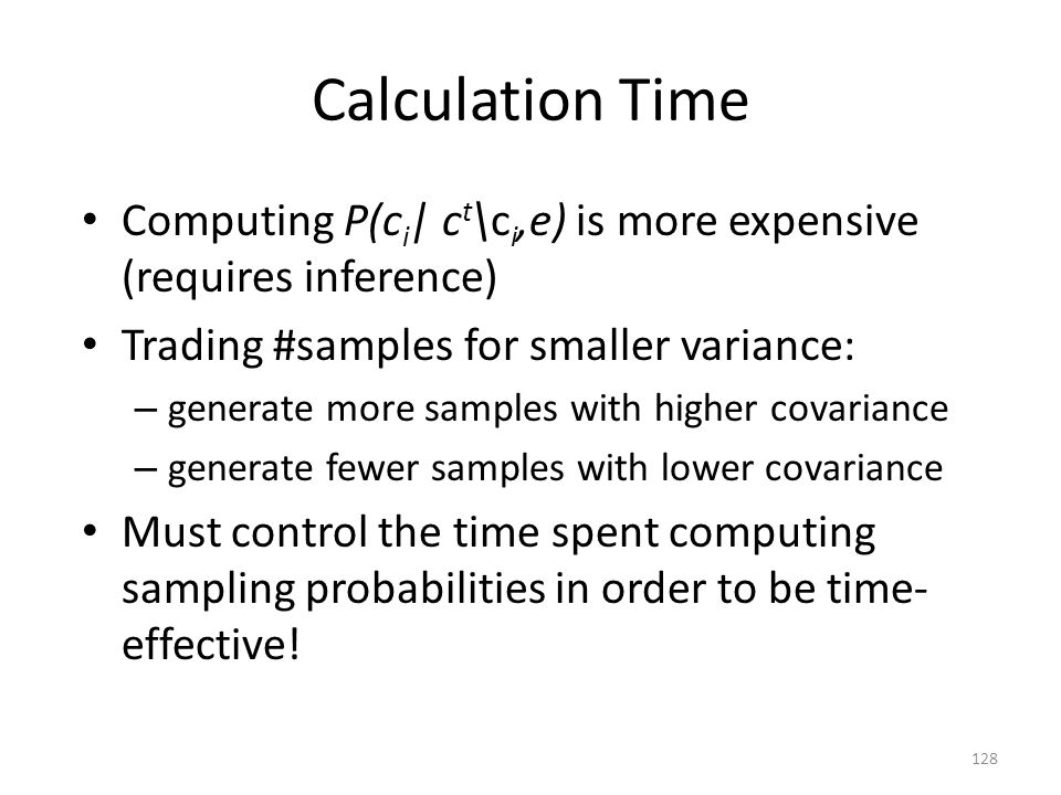 Calculation Time Computing P(ci| ct\ci,e) is more expensive (requires inference) Trading #samples for smaller variance: