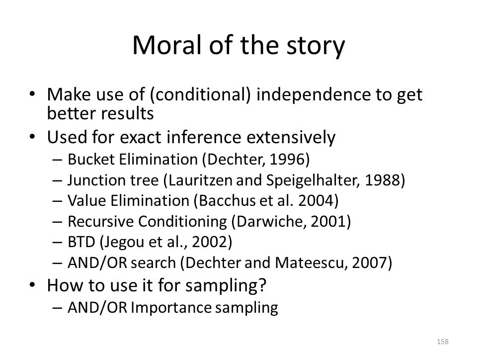 Moral of the story Make use of (conditional) independence to get better results. Used for exact inference extensively.