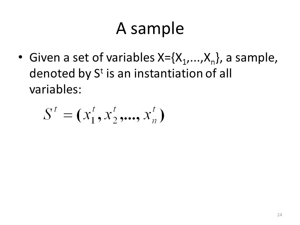 A sample Given a set of variables X={X1,...,Xn}, a sample, denoted by St is an instantiation of all variables: