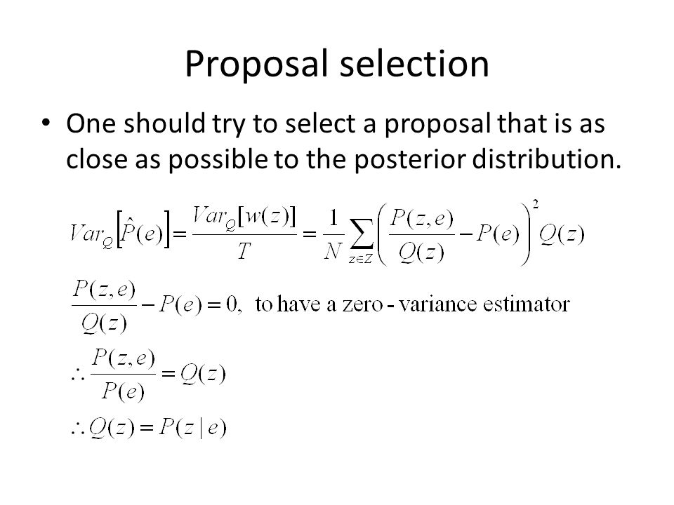 Proposal selection One should try to select a proposal that is as close as possible to the posterior distribution.