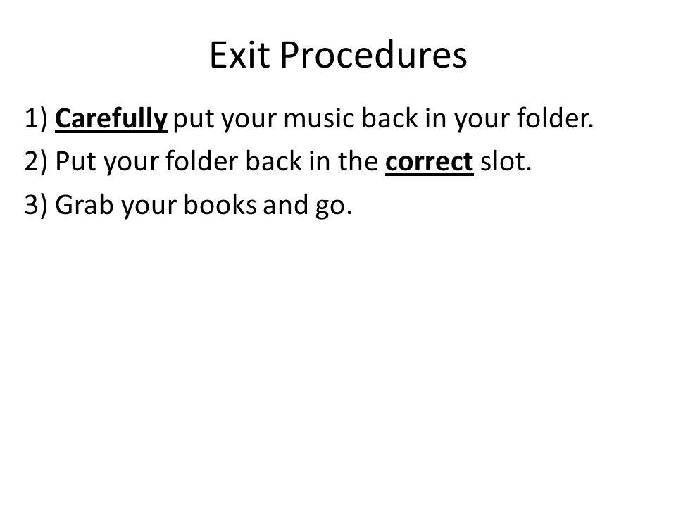 Exit Procedures 1) Carefully put your music back in your folder.