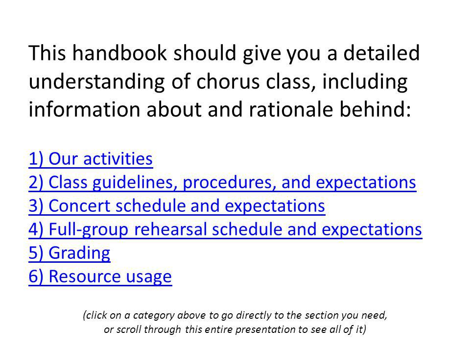 This handbook should give you a detailed understanding of chorus class, including information about and rationale behind: 1) Our activities 2) Class guidelines, procedures, and expectations 3) Concert schedule and expectations 4) Full-group rehearsal schedule and expectations 5) Grading 6) Resource usage