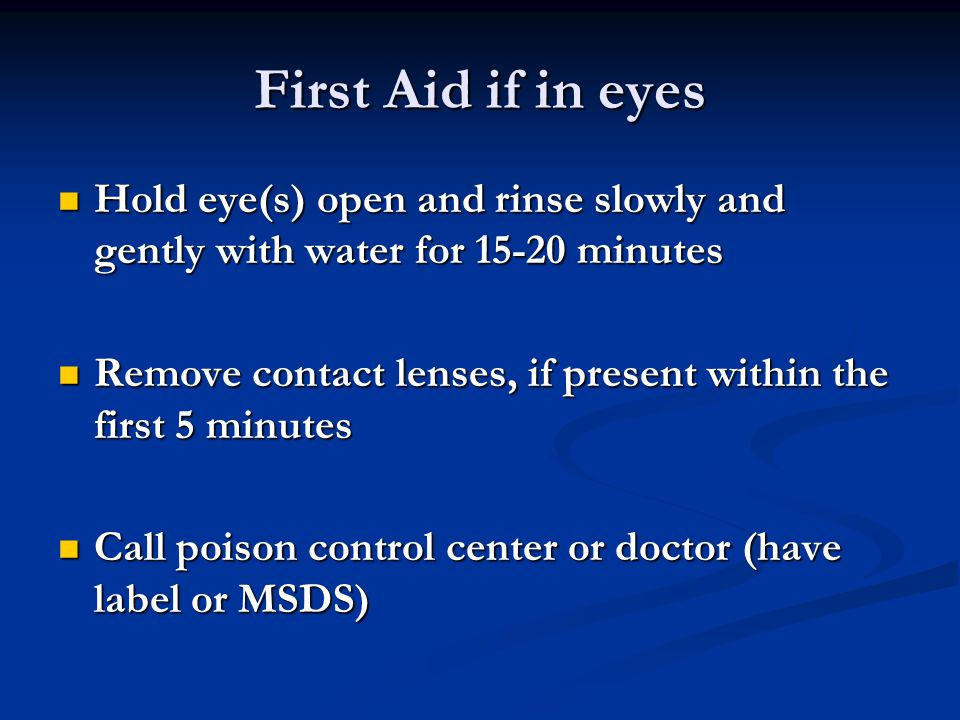 First Aid if in eyes Hold eye(s) open and rinse slowly and gently with water for 15-20 minutes.