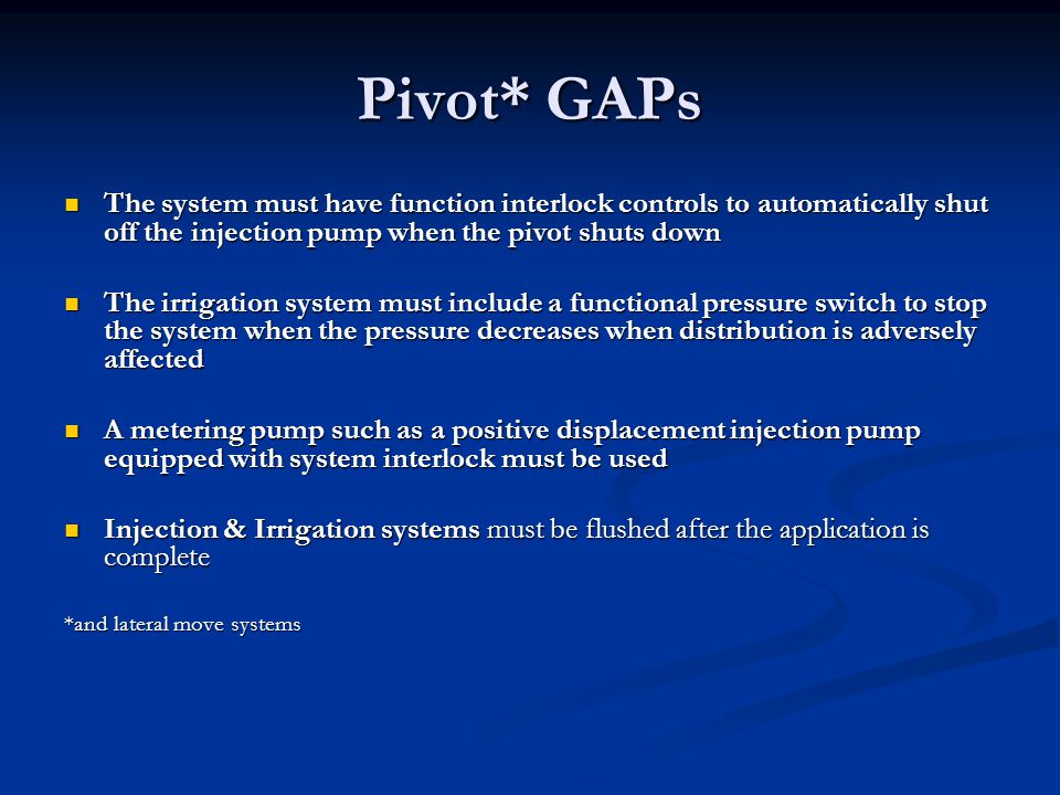 Pivot* GAPs The system must have function interlock controls to automatically shut off the injection pump when the pivot shuts down.