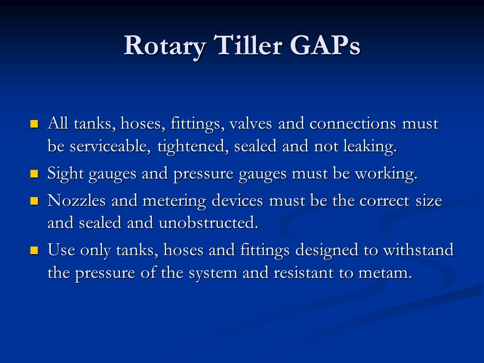 Rotary Tiller GAPs All tanks, hoses, fittings, valves and connections must be serviceable, tightened, sealed and not leaking.
