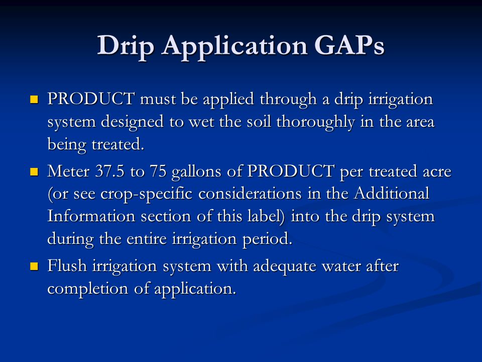 Drip Application GAPs PRODUCT must be applied through a drip irrigation system designed to wet the soil thoroughly in the area being treated.