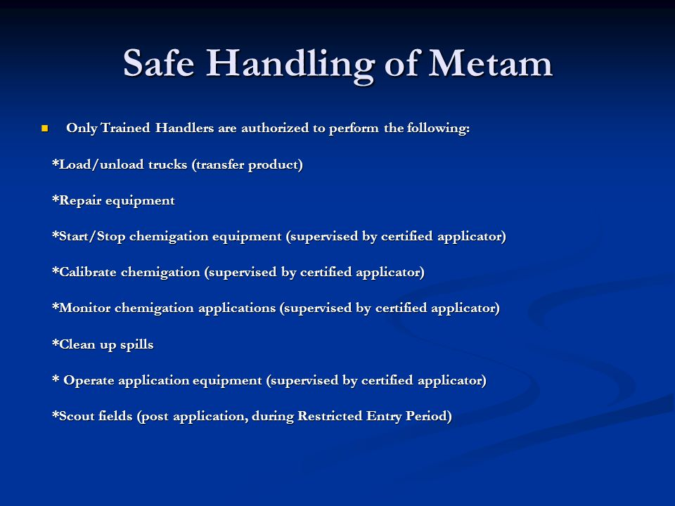 Safe Handling of Metam Only Trained Handlers are authorized to perform the following: *Load/unload trucks (transfer product)