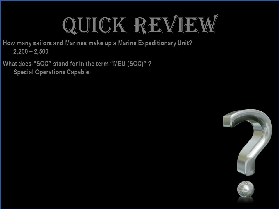 Quick review How many sailors and Marines make up a Marine Expeditionary Unit 2,200 – 2,500. What does SOC stand for in the term MEU (SOC)