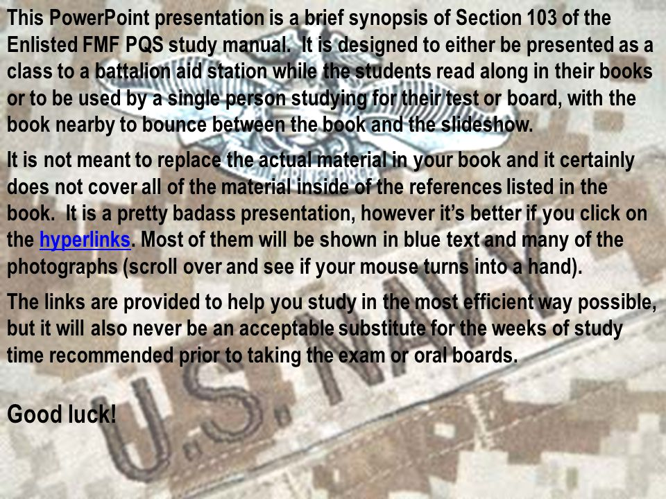 This PowerPoint presentation is a brief synopsis of Section 103 of the Enlisted FMF PQS study manual. It is designed to either be presented as a class to a battalion aid station while the students read along in their books or to be used by a single person studying for their test or board, with the book nearby to bounce between the book and the slideshow.