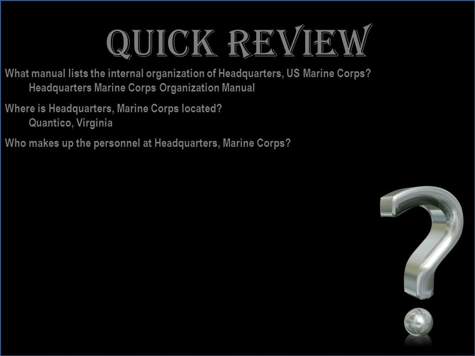 Quick review What manual lists the internal organization of Headquarters, US Marine Corps Headquarters Marine Corps Organization Manual.