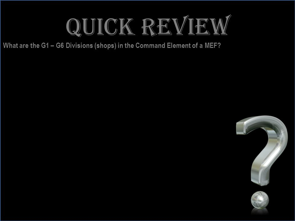 Quick review What are the G1 – G6 Divisions (shops) in the Command Element of a MEF