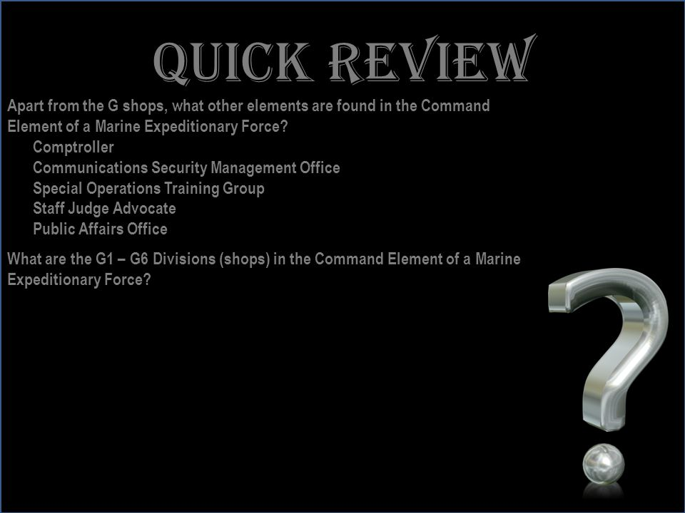 Quick review Apart from the G shops, what other elements are found in the Command. Element of a Marine Expeditionary Force