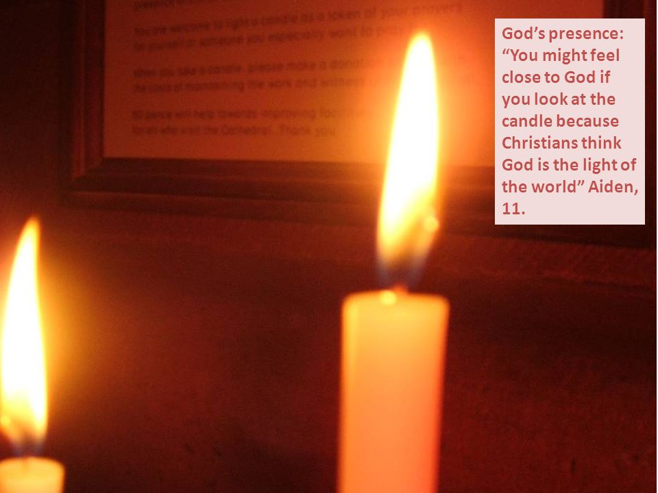 God's presence: You might feel close to God if you look at the candle because Christians think God is the light of the world Aiden, 11.