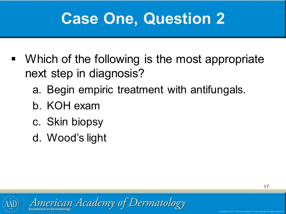 Case One, Question 2 Which of the following is the most appropriate next step in diagnosis Begin empiric treatment with antifungals.