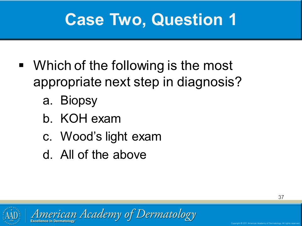 Case Two, Question 1 Which of the following is the most appropriate next step in diagnosis Biopsy.