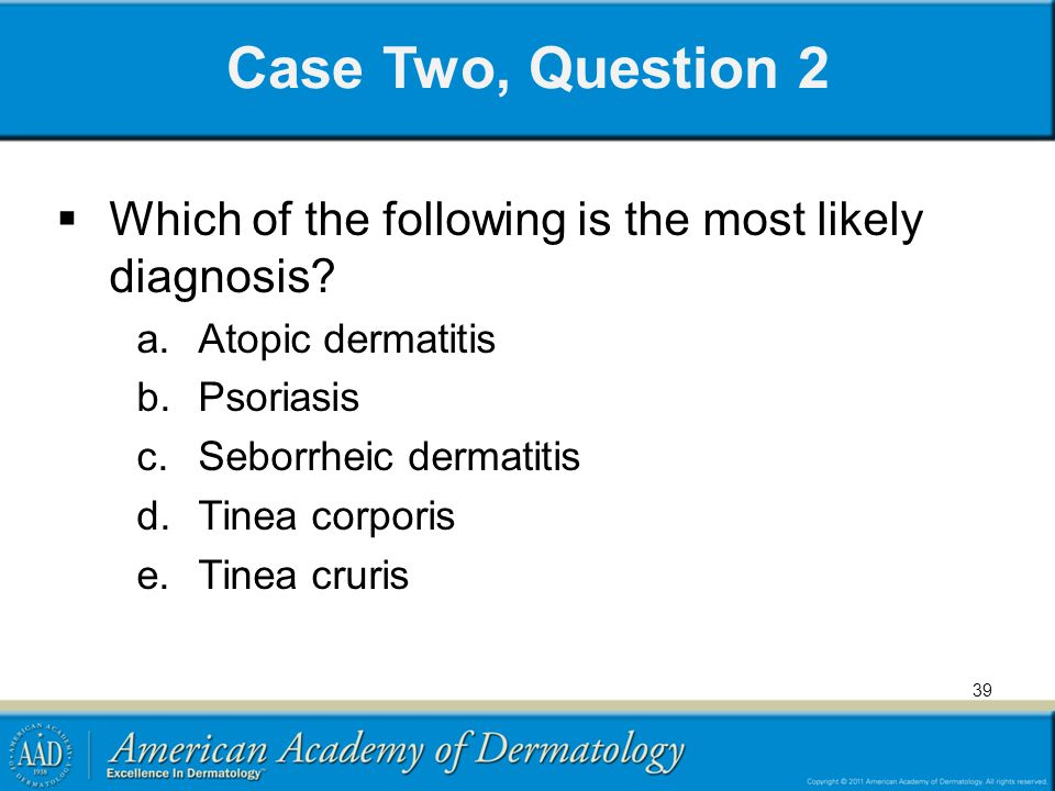 Case Two, Question 2 Which of the following is the most likely diagnosis Atopic dermatitis. Psoriasis.
