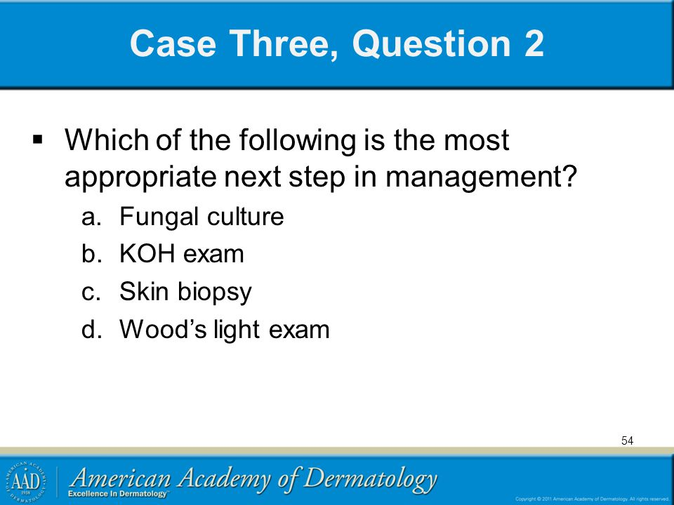 Case Three, Question 2 Which of the following is the most appropriate next step in management Fungal culture.
