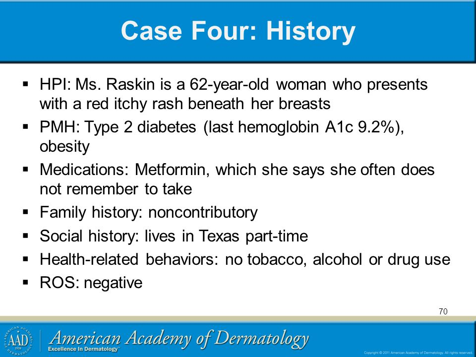 Case Four: History HPI: Ms. Raskin is a 62-year-old woman who presents with a red itchy rash beneath her breasts.