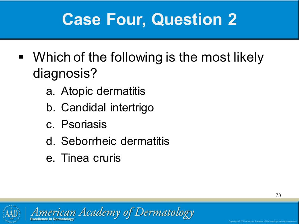 Case Four, Question 2 Which of the following is the most likely diagnosis Atopic dermatitis. Candidal intertrigo.