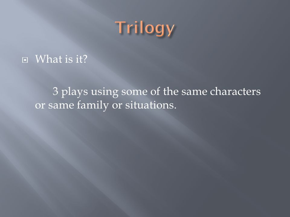 Trilogy What is it 3 plays using some of the same characters or same family or situations.