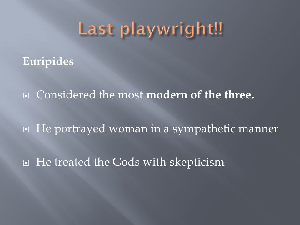 Last playwright!! Euripides Considered the most modern of the three.