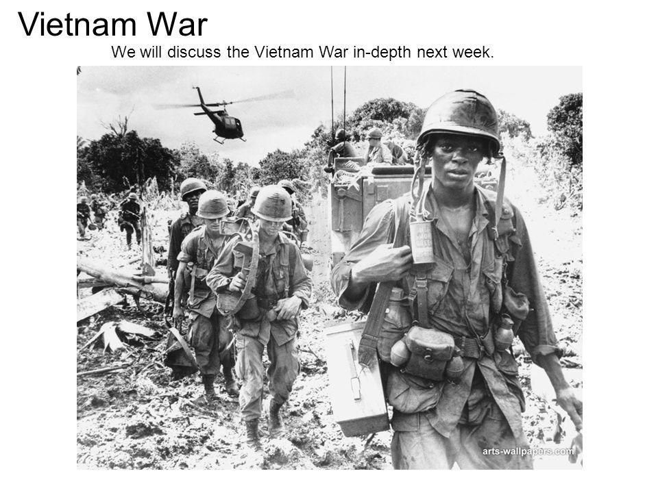Vietnam War We will discuss the Vietnam War in-depth next week.