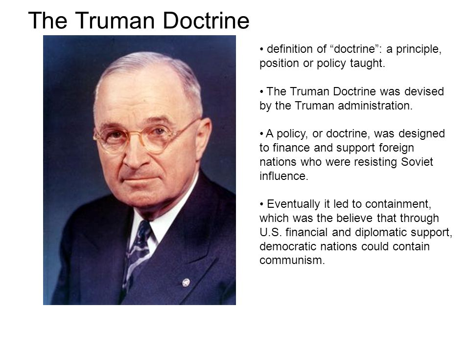 The Truman Doctrine definition of doctrine : a principle, position or policy taught. The Truman Doctrine was devised by the Truman administration.