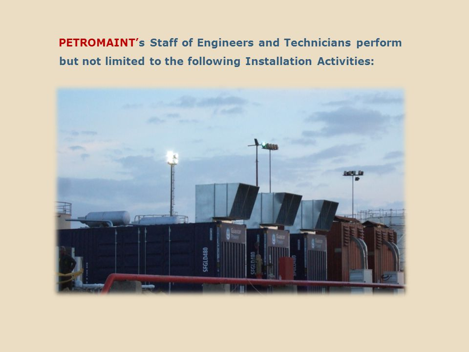 PETROMAINT's Staff of Engineers and Technicians perform but not limited to the following Installation Activities: