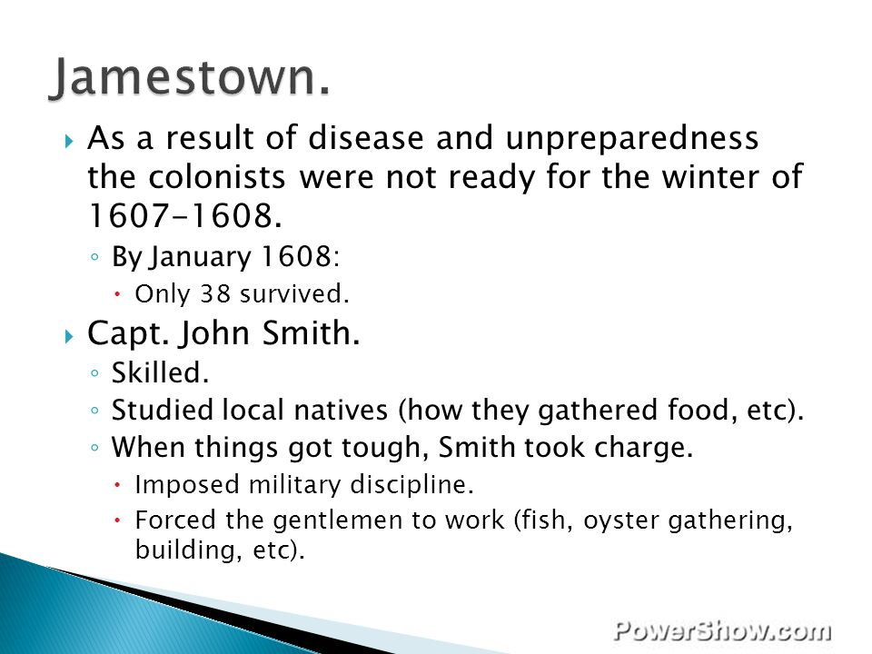 Jamestown. As a result of disease and unpreparedness the colonists were not ready for the winter of 1607-1608.