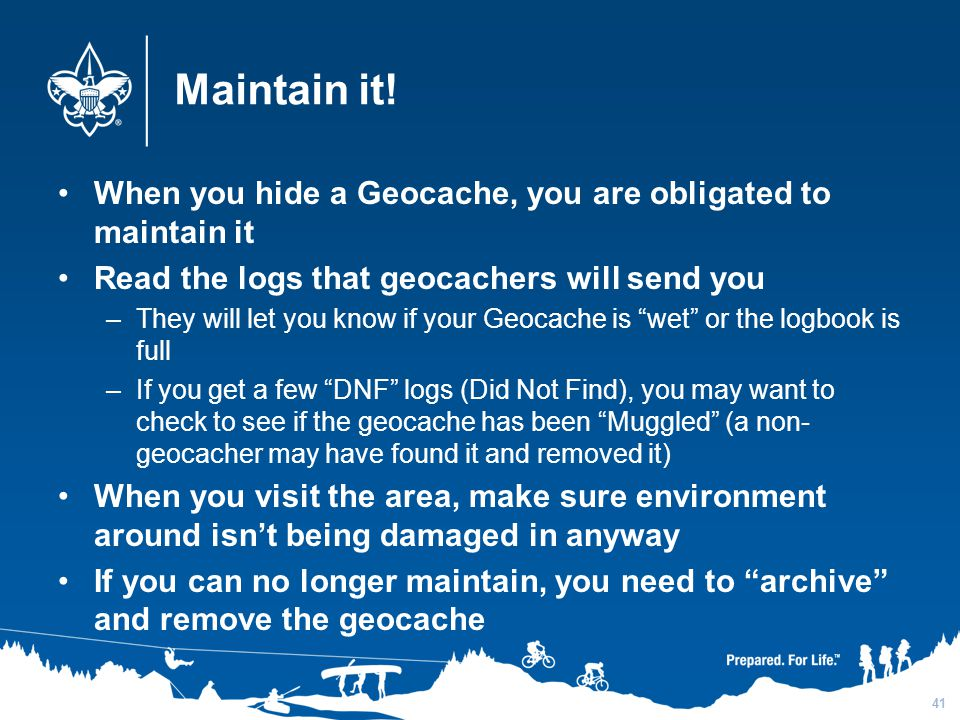 3/31/2017 Maintain it! When you hide a Geocache, you are obligated to maintain it. Read the logs that geocachers will send you.