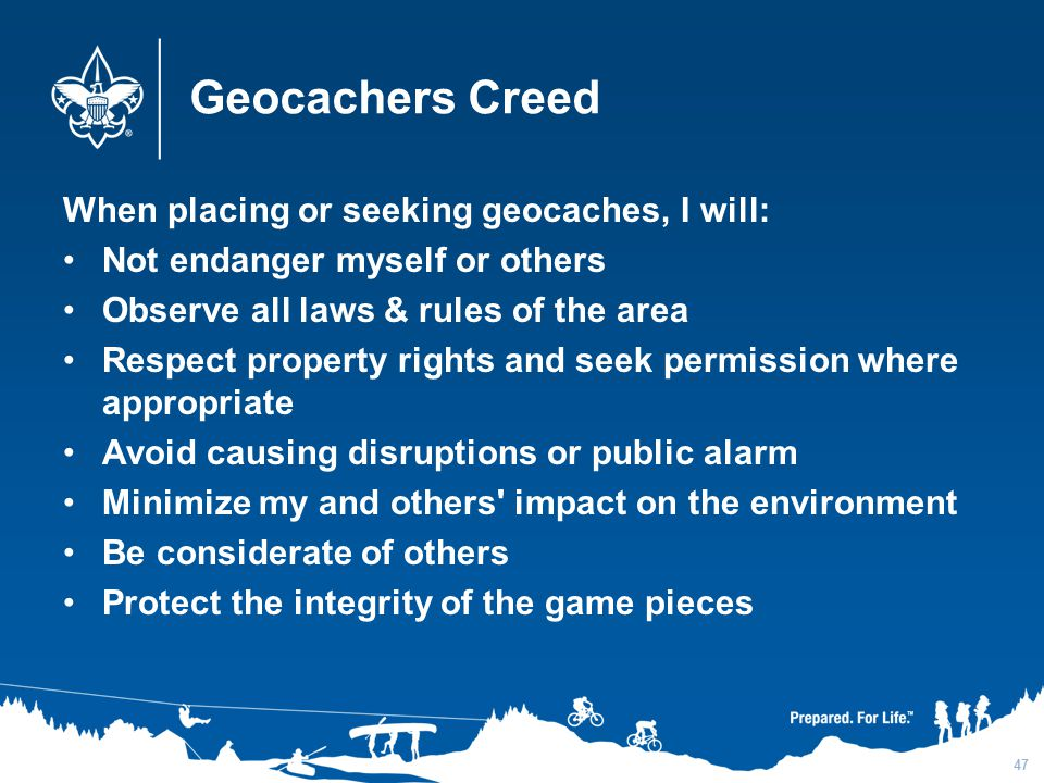 Geocachers Creed When placing or seeking geocaches, I will: