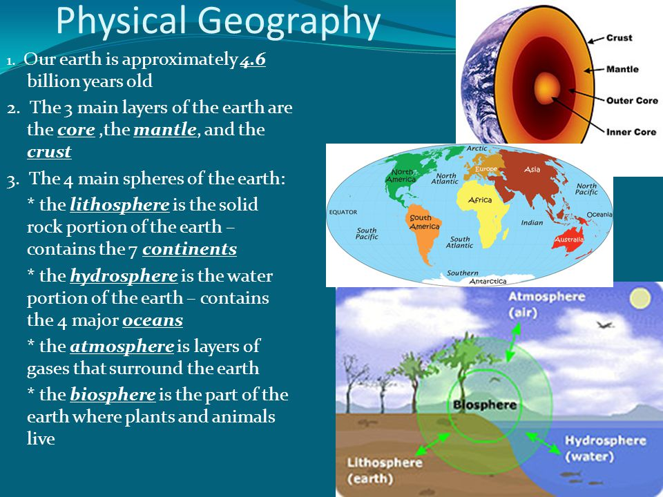 Physical Geography 1. Our earth is approximately 4.6 billion years old. 2. The 3 main layers of the earth are the core ,the mantle, and the crust.