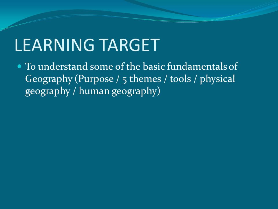 LEARNING TARGET To understand some of the basic fundamentals of Geography (Purpose / 5 themes / tools / physical geography / human geography)