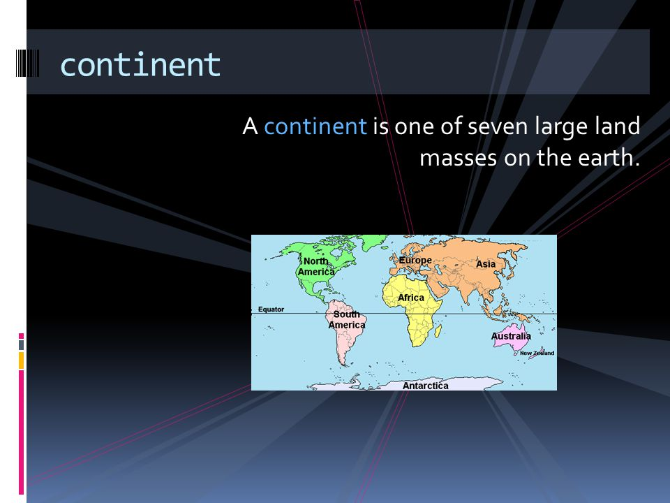 continent A continent is one of seven large land masses on the earth.
