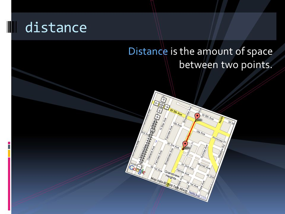 distance Distance is the amount of space between two points.