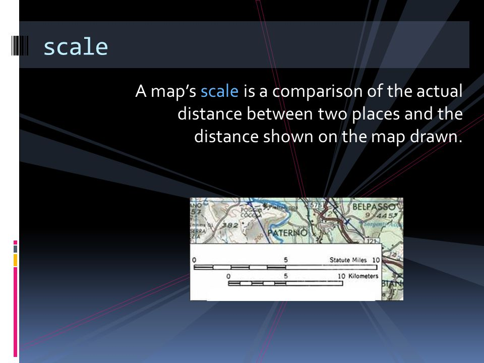 scale A map's scale is a comparison of the actual distance between two places and the distance shown on the map drawn.